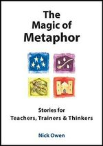 The Magic of Metaphor : Stories for Teachers, Trainers and Thinkers - Nick Owen