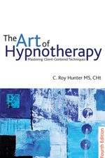 The Art of Hypnotherapy : Mastering Client Centered Techniques: 4th edition - C.  Roy Hunter