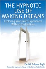 The Hypnotic Use of Waking Dreams : Exploring near-death experiences without the flatlines - Paul Schenk