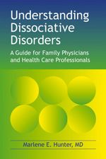 Understanding Dissociative Disorders : A guide for family physicians and health care professionals - Marlene  E. Hunter