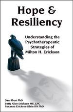 Hope & Resiliency : Understanding the psychotherapeutic strategies of Milton H Erickson MD - Dan Short