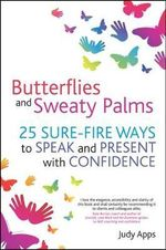 Butterflies and Sweaty Palms : 25 Sure-fire Ways to Speak and Present with Confidence - Judy Apps