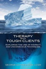 Therapy with Tough Clients : Exploring the Use if Indirect and Unconscious Techniques - George Gafner