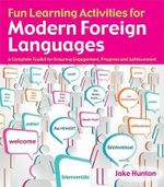 Fun Learning Activities for Modern Foreign Languages : A Complete Toolkit for Ensuring Engagement, Progress and Achievement - Jake Hunton