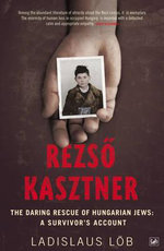 Rezso Kasztner : The Daring Rescue of Hungarian Jews - A Survivor's Account - Ladislaus Lob