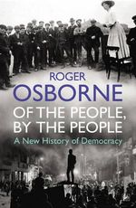 Of the People, by the People : A New History of Democracy - Roger Osborne