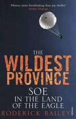 The Wildest Province : SOE in the Land of the Eagle - Roderick Bailey