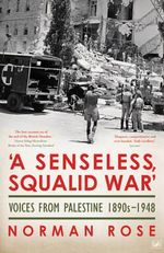 A Senseless, Squalid War : Voices from Palestine 1890s - 1948 - Norman Rose