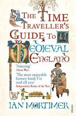 The Time Traveller's Guide To Medieval England : Visitors to the Fourteenth Century - Ian Mortimer