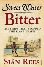 Sweet Water And Bitter : The Ships That Stopped the Slave Trade - Sian Rees