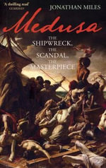 Medusa : The Shipwreck, the Scandal, the Masterpiece - Jonathan Miles