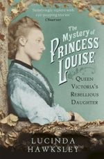 The Mystery of Princess Louise : Queen Victoria's Rebellious Daughter - Lucinda Hawksley