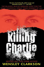 Killing Charlie : The Bloody, Bullet-riddled Hunt for the Most Powerful Great Train Robber of All - Wensley Clarkson