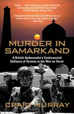 Murder in Samarkand : A British Ambassador's Controversial Defiance of Tyranny in the War on Terror - Craig Murray
