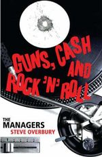 Guns, Cash and Rock 'n' Roll : The Managers - Steve Overbury