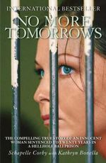 No More Tomorrows : The Compelling True Story of an Innocent Woman Sentenced to Twenty Years in a Hellhole Bali Prison - Schapelle Corby