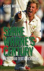 Shane Warne's Century : My Top 100 Test Cricketers - Shane Warne