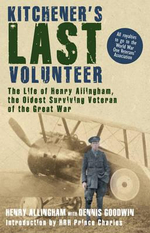 Kitchener's Last Volunteer :  The Life of Henry Allingham, the Oldest Surviving Veteran of the Great War - Henry Allingham