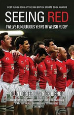Seeing Red : Twelve Tumultuous Years in Welsh Rugby - Alun Carter