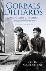Gorbals Diehards : A Wild Sixties Childhood - Colin MacFarlane