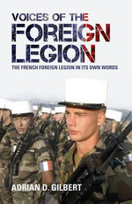 Voices of the Foreign Legion : The French Foreign Legion in Its Own Words - Adrian D. Gilbert