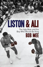 Liston and Ali : The Ugly Bear and the Boy Who Would Be King - Bob Mee
