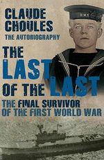 Last of the Last : The Final Survivor of the First World War - Claude Choules