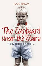 The Cupboard Under the Stairs : A Boy Trapped in Hell... - Paul Mason