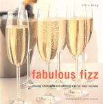 Fabulous Fizz : Choosing Champagne and Sparkling Wine for Every Ocassion - Alice King