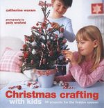 Christmas Crafting with Kids : 35 Projects for the Festive Season - Catherine Woram