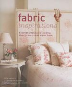 Fabric Inspirations : Hundreds of Fabulous Decorating Ideas for Every Room in Your Home - Kate French
