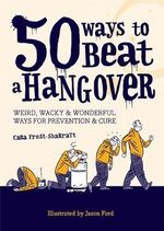 50 Ways to Beat a Hangover : Weird, Wacky and Wonderful Ways for Prevention and Cure - Cara Frost-Sharratt