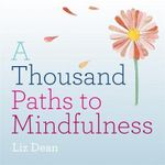 A Thousand Paths to Mindfulness : 1000 Paths - Liz Dean