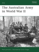 The Australian Army in World War II : Experiences of Australian Soldiers in World War II - Mark Johnston