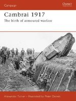 Cambrai 1917 : The Birth of Armoured Warfare - Alexander Turner