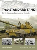 T-80 Standard Tank : The Soviet Army's Last Armored Champion - Steven J. Zaloga