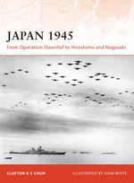 Japan 1945 : From Operation Downfall to Hiroshima and Nagasaki - Clayton Chun