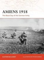 Amiens 1918 : The Black Day of the German Army - Alistair McCluskey