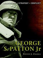George S. Patton : Leadership, Strategy, Conflict - Steven J. Zaloga