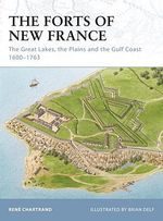 The Forts Of New France : The Great Lakes, The Plains And The Gulf Coast 1600-1763 :  The Great Lakes, The Plains And The Gulf Coast 1600-1763 - Rene Chartrand