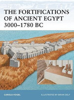 The Fortifications of Ancient Egypt 3000-1780 BC - Carola Vogel