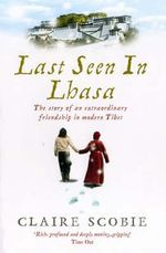 Last Seen in Lhasa : The Story of an Extraordinary Friendship in Modern Tibet - Claire Scobie