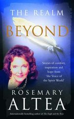 The Realm Beyond : Stories of comfort, inspiration and hope from 'the Voice of the Spirit World' - Rosemary Altea