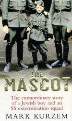 The Mascot : The Extraordinary Story of a Jewish Boy and an SS Extermination Squad - Mark Kurzem
