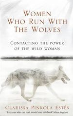 Women Who Run with the Wolves : Contacting the Power of the Wild Woman - Clarissa Pinkola Estes