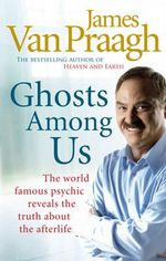 Ghosts Among Us : Why the Dead Never Leave Us - James Van Praagh
