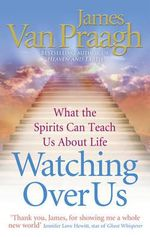 Watching Over Us : What the Spirits Can Teach Us About Life - James Van Praagh