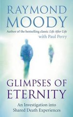 Glimpses of Eternity : An Investigation into Shared Death Experiences - Dr. Raymond Moody