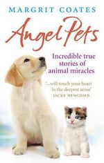 Angel Pets : Incredible True Stories of Animal Miracles - Margrit Coates