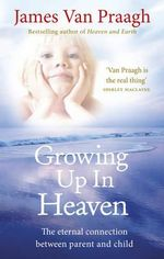 Growing Up in Heaven : The Eternal Connection Between Parent and Child - James Van Praagh